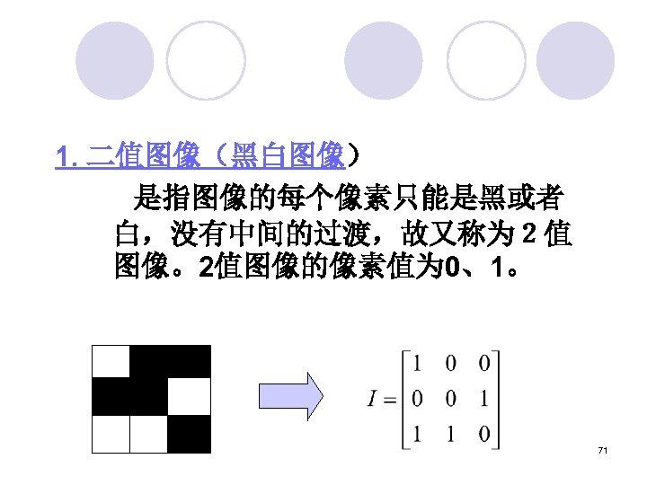 1. 二值图像(黑白图像)     是指图像的每个像素只能是黑或者 白,没有中间的过渡,故又称为2值 图像。2值图像的像素值为 0、1。 71