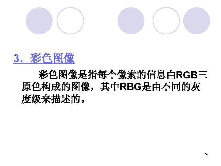 3.彩色图像    彩色图像是指每个像素的信息由RGB三 原色构成的图像,其中RBG是由不同的灰 度级来描述的。 74