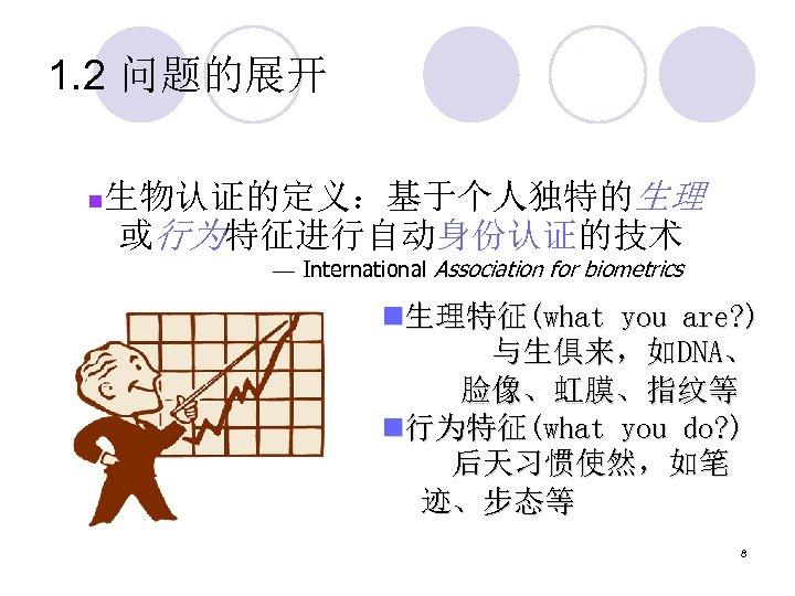 1. 2 问题的展开 n 生物认证的定义:基于个人独特的生理 或行为特征进行自动身份认证的技术 — International Association for biometrics n生理特征(what you are?