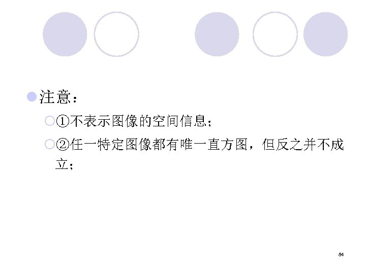 l 注意: ¡①不表示图像的空间信息; ¡②任一特定图像都有唯一直方图,但反之并不成 立; 84