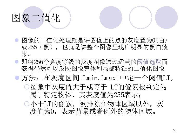 图象二值化 l 图像的二值化处理就是讲图像上的点的灰度置为 0(白) 或 255(黑),也就是讲整个图像呈现出明显的黑白效 果。 l 即将256个亮度等级的灰度图像通过适当的阀值选取而 获得仍然可以反映图像整体和局部特征的二值化图像 l 方法:在灰度区间[Lmin, Lmax]中定一个阈值LT, ¡图象中灰度值大于或等于