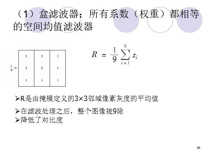 (1)盒滤波器:所有系数(权重)都相等 的空间均值滤波器 ØR是由掩模定义的3× 3邻域像素灰度的平均值 Ø在滤波处理之后,整个图像被 9除 Ø降低了对比度 93