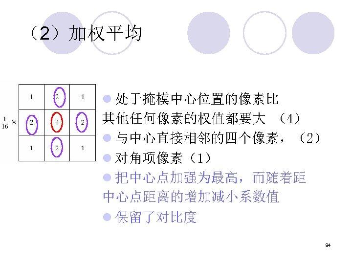 (2)加权平均 l 处于掩模中心位置的像素比 其他任何像素的权值都要大 (4) l 与中心直接相邻的四个像素,(2) l 对角项像素(1) l 把中心点加强为最高,而随着距 中心点距离的增加减小系数值 l 保留了对比度