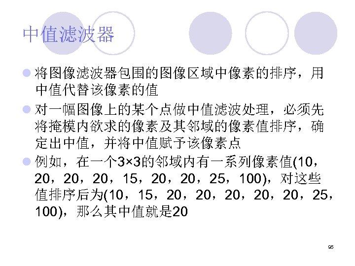 中值滤波器 l 将图像滤波器包围的图像区域中像素的排序,用 中值代替该像素的值 l 对一幅图像上的某个点做中值滤波处理,必须先 将掩模内欲求的像素及其邻域的像素值排序,确 定出中值,并将中值赋予该像素点 l 例如,在一个 3× 3的邻域内有一系列像素值(10, 20,20,20,15,20,20,25,100),对这些 值排序后为(10,15,20,20,20,25,