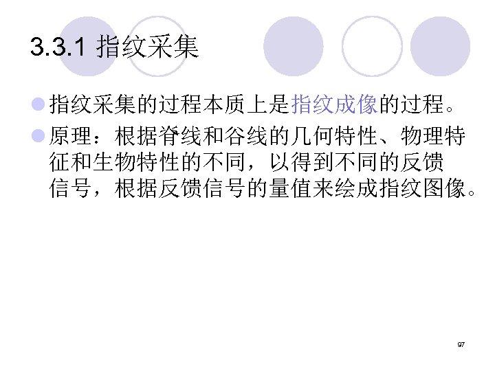 3. 3. 1 指纹采集 l 指纹采集的过程本质上是指纹成像的过程。 l 原理:根据脊线和谷线的几何特性、物理特 征和生物特性的不同,以得到不同的反馈 信号,根据反馈信号的量值来绘成指纹图像。 97