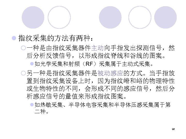 l 指纹采集的方法有两种: ¡一种是由指纹采集器件主动向手指发出探测信号,然 后分析反馈信号,以形成指纹脊线和谷线的图案。 l 如光学采集和射频(RF)采集属于主动式采集。 ¡另一种是指纹采集器件是被动感应的方式。当手指放 置到指纹采集设备上时,因为指纹嵴和峪的物理特性 或生物特性的不同,会形成不同的感应信号,然后分 析感应信号的量值来形成指纹图案。 l 如热敏采集、半导体电容采集和半导体压感采集属于第 二种。 98