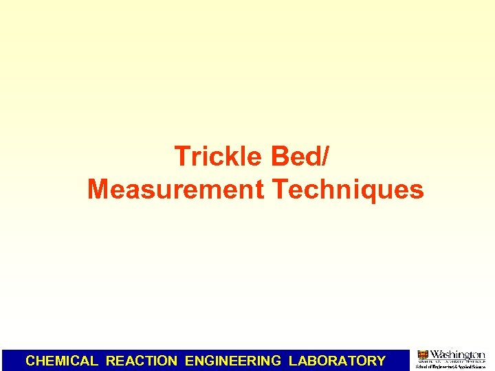 Trickle Bed/ Measurement Techniques CHEMICAL REACTION ENGINEERING LABORATORY