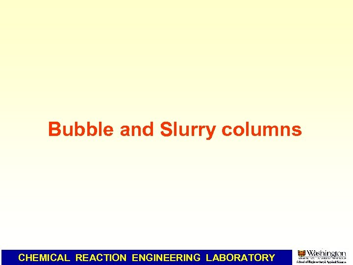 Bubble and Slurry columns CHEMICAL REACTION ENGINEERING LABORATORY