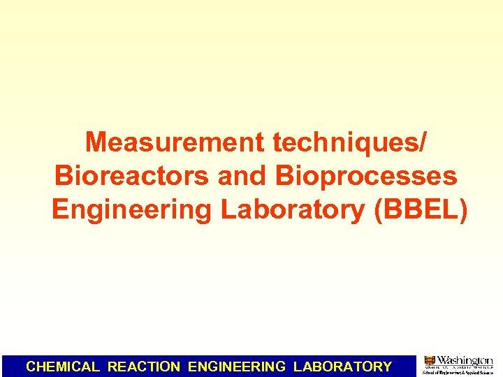 Measurement techniques/ Bioreactors and Bioprocesses Engineering Laboratory (BBEL) CHEMICAL REACTION ENGINEERING LABORATORY