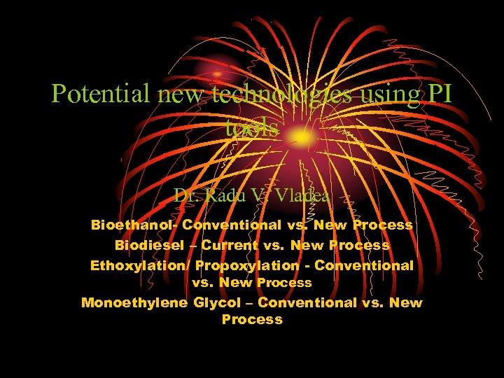 Potential new technologies using PI tools Dr. Radu V. Vladea Bioethanol- Conventional vs. New