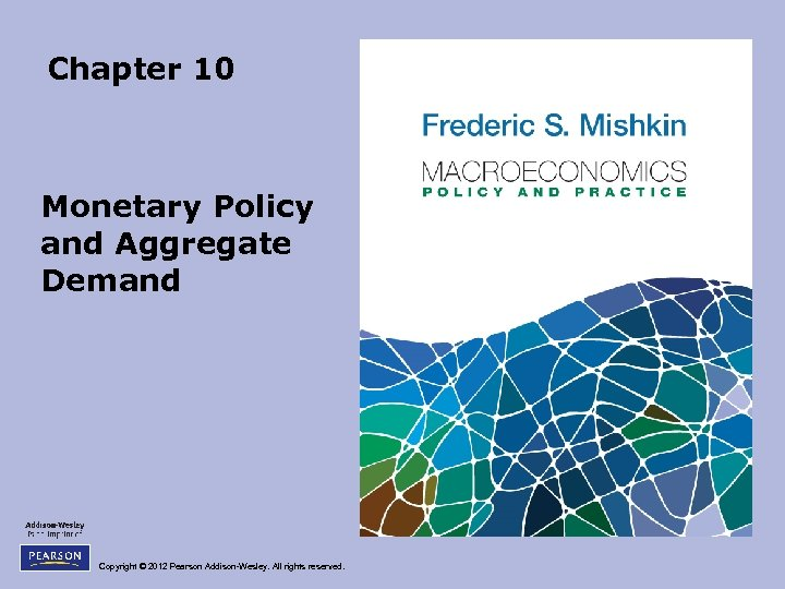 Chapter 10 Monetary Policy and Aggregate Demand Copyright © 2012 Pearson Addison-Wesley. All rights