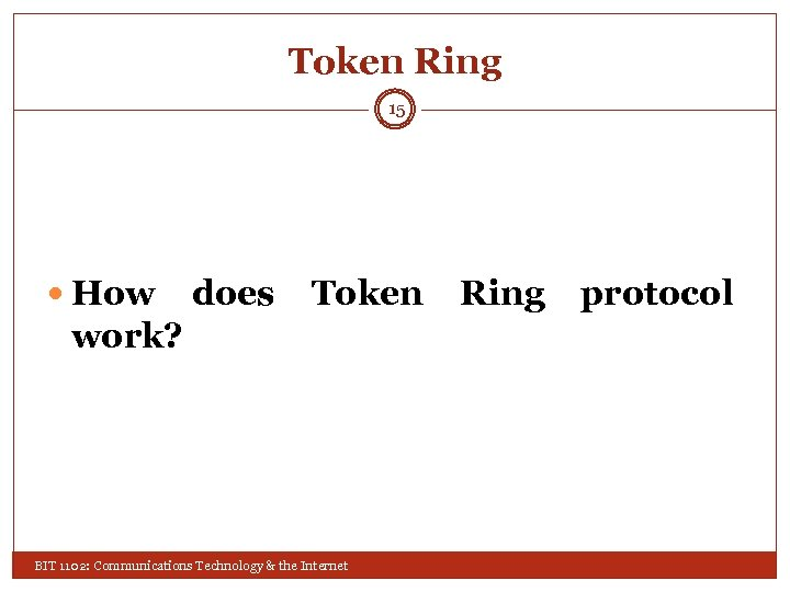 Token Ring 15 How does Token work? BIT 1102: Communications Technology & the Internet
