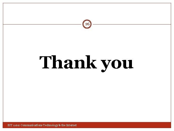 26 Thank you BIT 1102: Communications Technology & the Internet