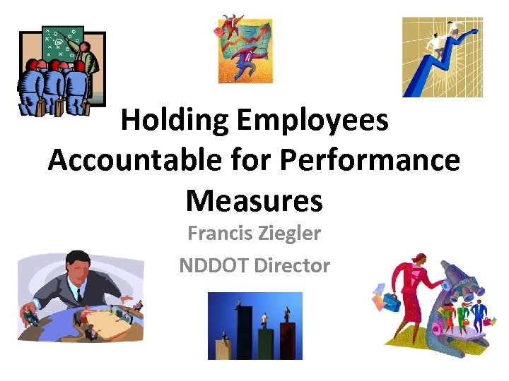 Holding Employees Accountable for Performance Measures Francis Ziegler NDDOT Director