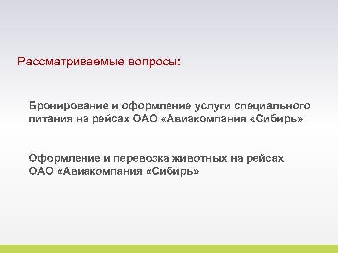Рассматриваемые вопросы: Бронирование и оформление услуги специального питания на рейсах ОАО «Авиакомпания «Сибирь» Оформление