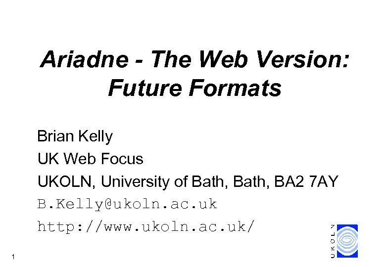 Ariadne - The Web Version: Future Formats Brian Kelly UK Web Focus UKOLN, University