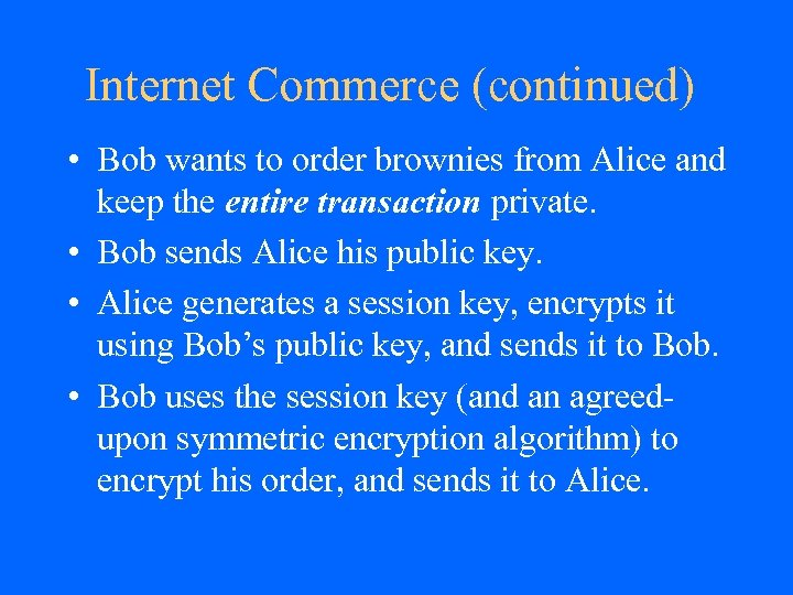 Internet Commerce (continued) • Bob wants to order brownies from Alice and keep the