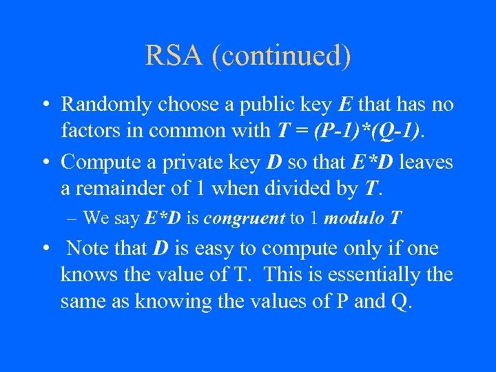 RSA (continued) • Randomly choose a public key E that has no factors in
