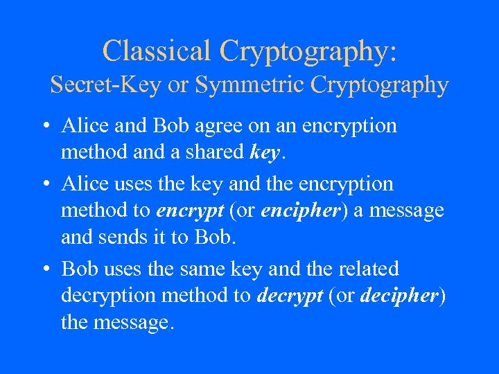 Classical Cryptography: Secret-Key or Symmetric Cryptography • Alice and Bob agree on an encryption