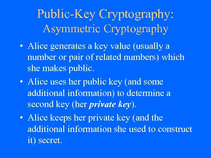 Public-Key Cryptography: Asymmetric Cryptography • Alice generates a key value (usually a number or