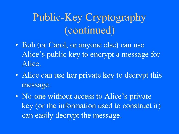 Public-Key Cryptography (continued) • Bob (or Carol, or anyone else) can use Alice's public
