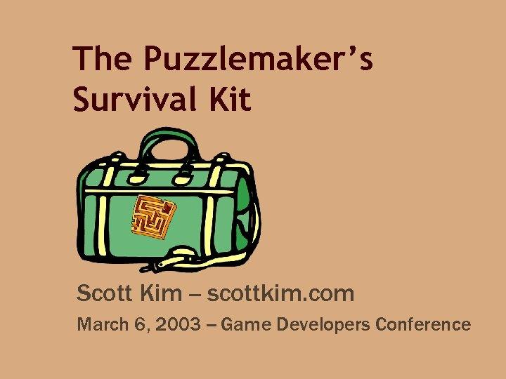 The Puzzlemaker's Survival Kit Scott Kim -- scottkim. com March 6, 2003 -- Game