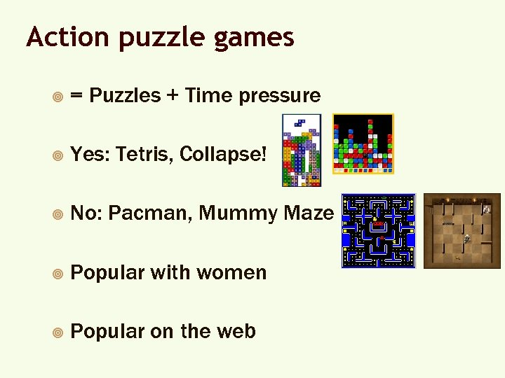 Action puzzle games ¥ = Puzzles + Time pressure ¥ Yes: Tetris, Collapse! ¥