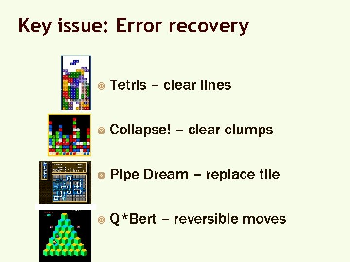 Key issue: Error recovery ¥ Tetris – clear lines ¥ Collapse! – clear clumps