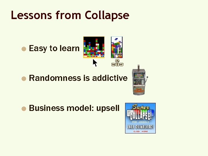 Lessons from Collapse ¥ Easy to learn ¥ Randomness is addictive ¥ Business model: