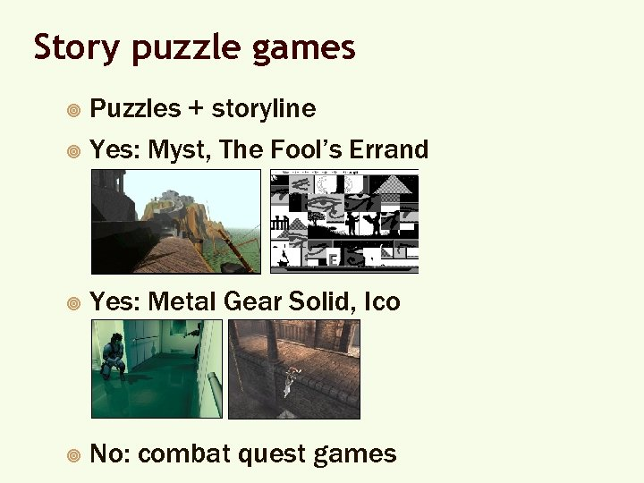 Story puzzle games Puzzles + storyline ¥ Yes: Myst, The Fool's Errand ¥ ¥