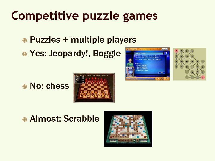Competitive puzzle games Puzzles + multiple players ¥ Yes: Jeopardy!, Boggle ¥ ¥ No: