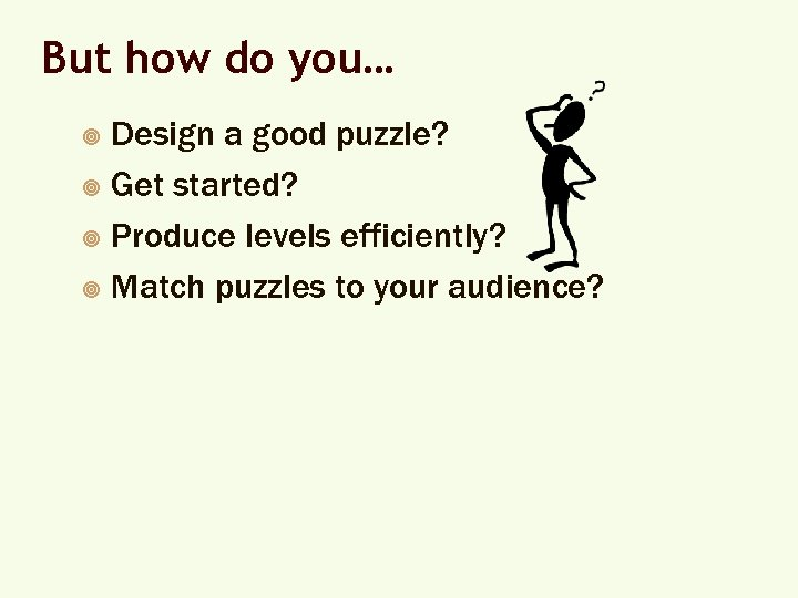 But how do you… Design a good puzzle? ¥ Get started? ¥ Produce levels