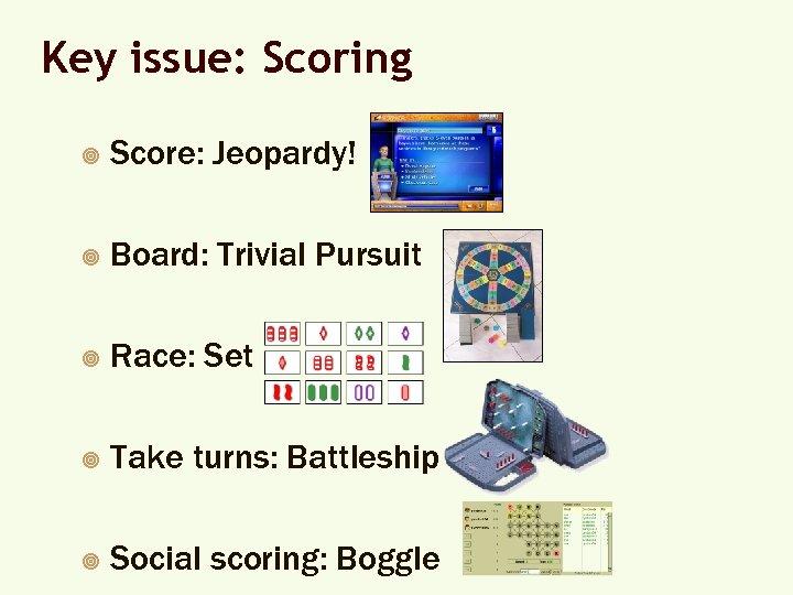 Key issue: Scoring ¥ Score: Jeopardy! ¥ Board: Trivial Pursuit ¥ Race: Set ¥