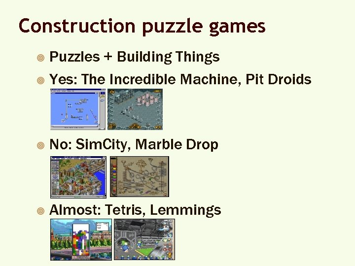 Construction puzzle games Puzzles + Building Things ¥ Yes: The Incredible Machine, Pit Droids