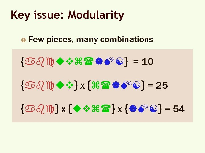 Key issue: Modularity ¥ Few pieces, many combinations {abcuvz( M[} = 10 {abcuv} x {z( M[}