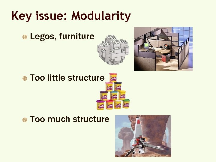 Key issue: Modularity ¥ Legos, furniture ¥ Too little structure ¥ Too much structure