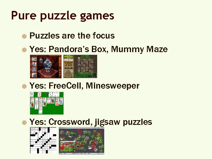 Pure puzzle games Puzzles are the focus ¥ Yes: Pandora's Box, Mummy Maze ¥