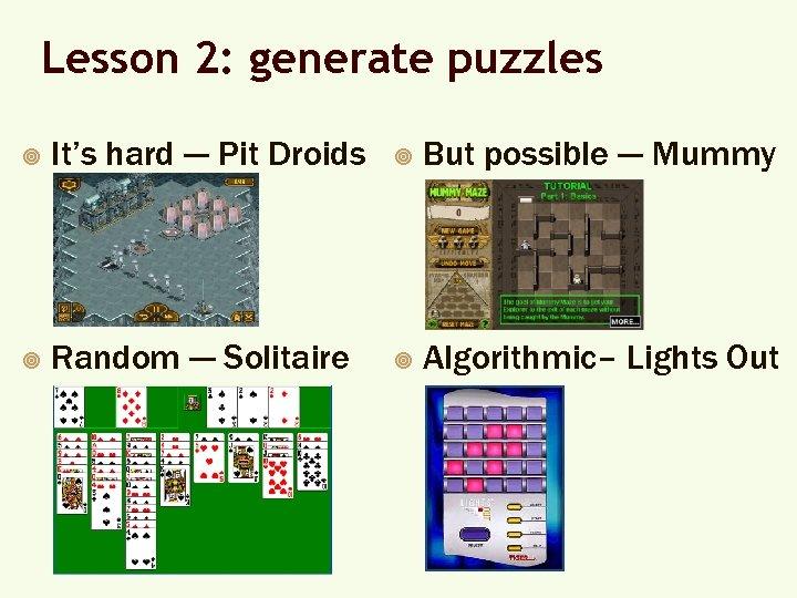 Lesson 2: generate puzzles ¥ It's hard --- Pit Droids ¥ But possible ---