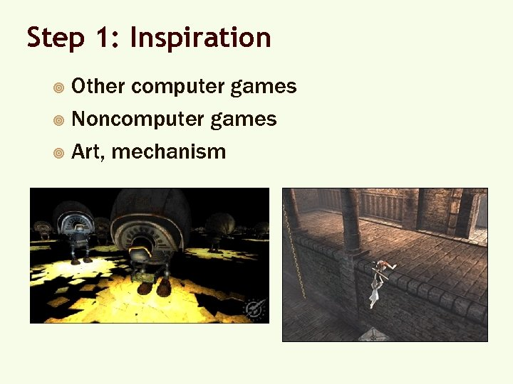 Step 1: Inspiration Other computer games ¥ Noncomputer games ¥ Art, mechanism ¥