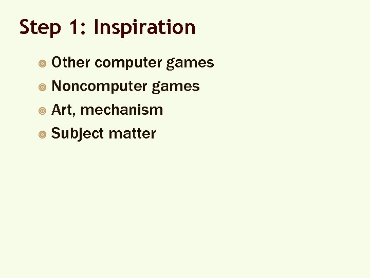 Step 1: Inspiration Other computer games ¥ Noncomputer games ¥ Art, mechanism ¥ Subject