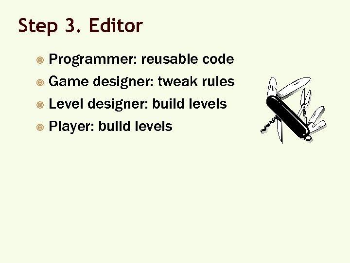 Step 3. Editor Programmer: reusable code ¥ Game designer: tweak rules ¥ Level designer: