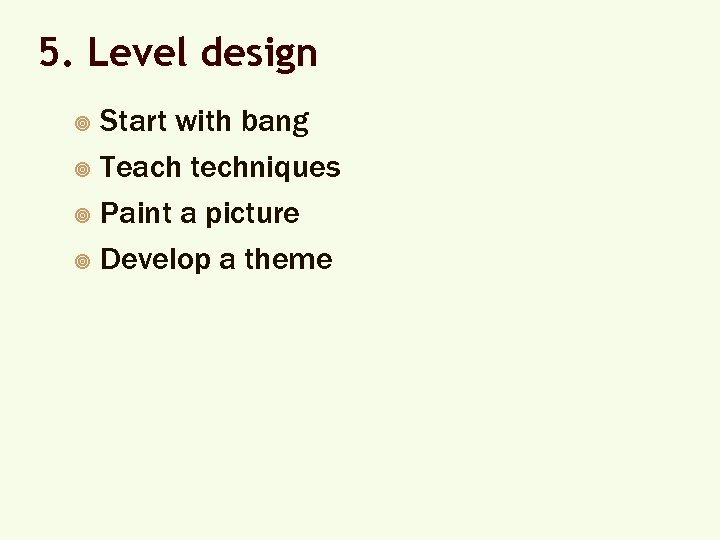 5. Level design Start with bang ¥ Teach techniques ¥ Paint a picture ¥