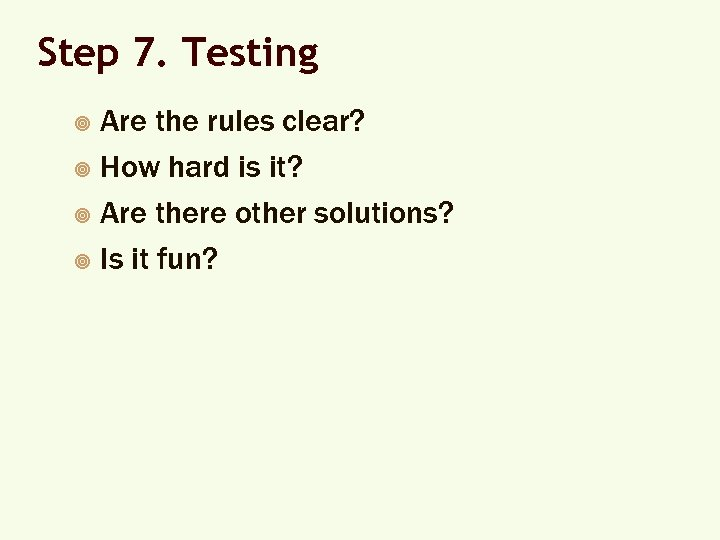 Step 7. Testing Are the rules clear? ¥ How hard is it? ¥ Are