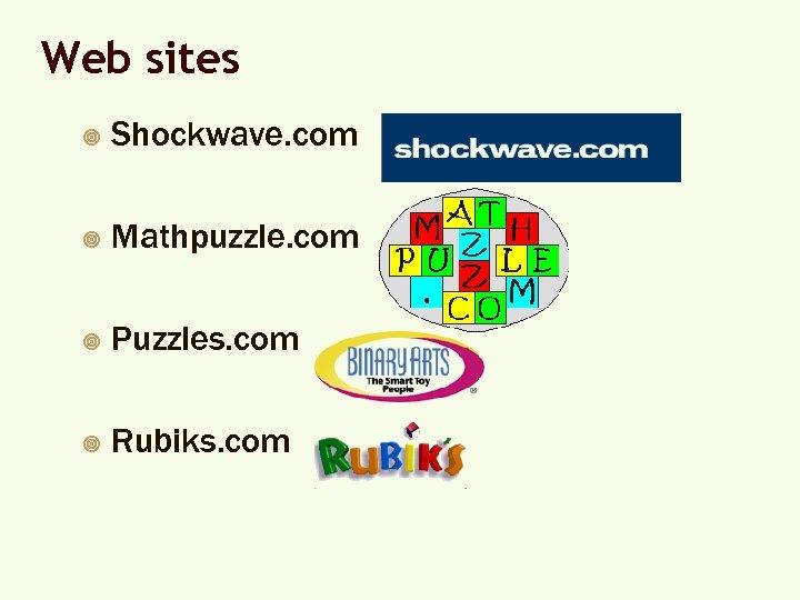 Web sites ¥ Shockwave. com ¥ Mathpuzzle. com ¥ Puzzles. com ¥ Rubiks. com