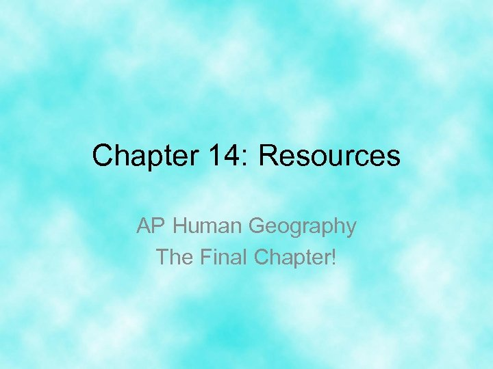 Chapter 14: Resources AP Human Geography The Final Chapter!