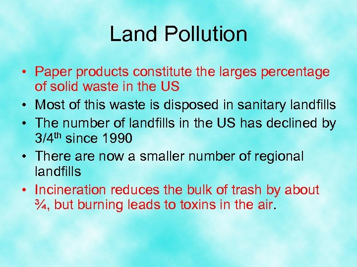 Land Pollution • Paper products constitute the larges percentage of solid waste in the