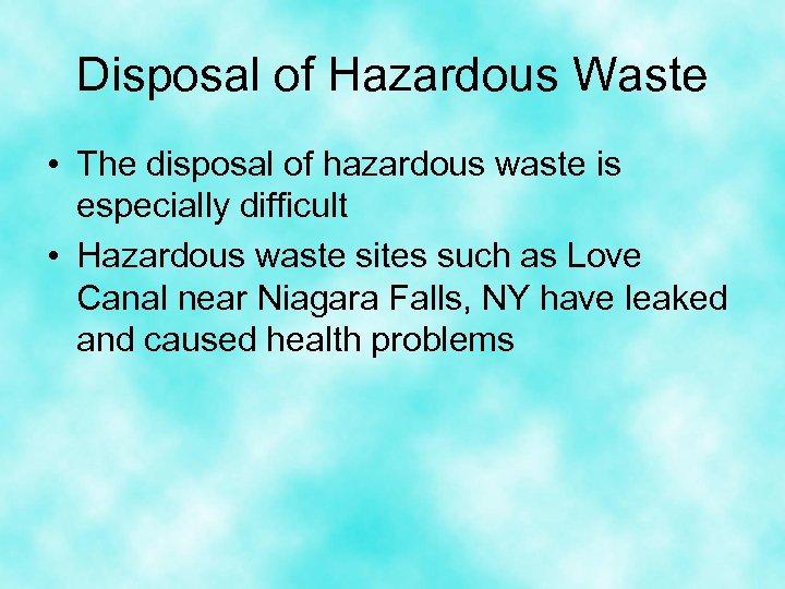 Disposal of Hazardous Waste • The disposal of hazardous waste is especially difficult •