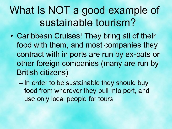 What Is NOT a good example of sustainable tourism? • Caribbean Cruises! They bring