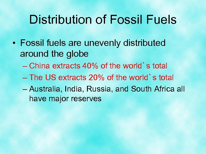 Distribution of Fossil Fuels • Fossil fuels are unevenly distributed around the globe –