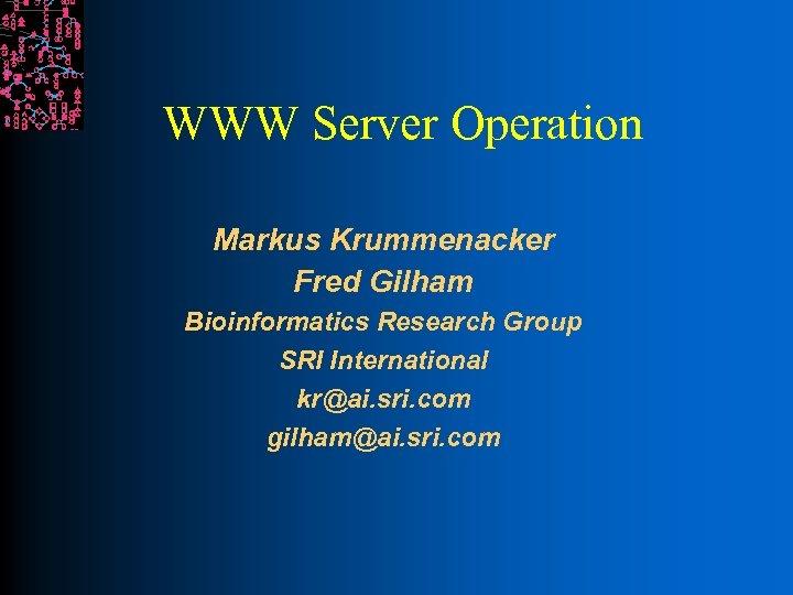 WWW Server Operation Markus Krummenacker Fred Gilham Bioinformatics Research Group SRI International kr@ai. sri.